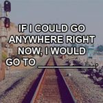 If you could go anywhere, where would you go?